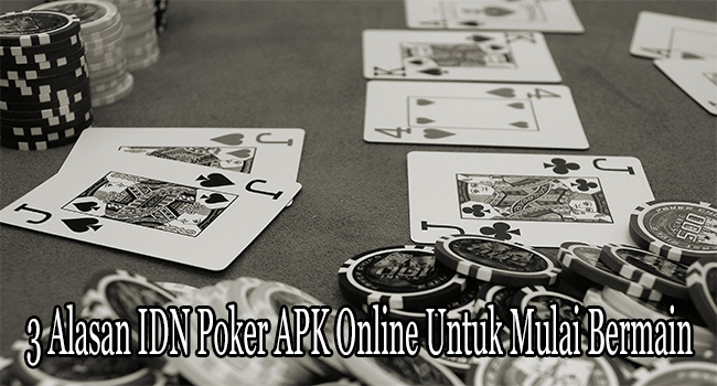 3 Alasan IDN Poker APK Online Untuk Mulai Bermain